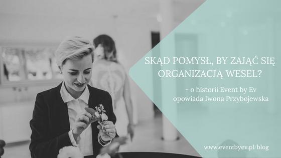 Dlaczego agencja wedding plannerska, skąd pomysł, aby zająć się organizacją wesel? – opowiada Iwona Przybojewska (Event by Ev).