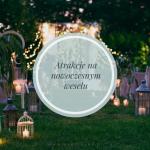 6 atrakcji weselnych, które sprawią, że Wasze wesele będzie niezapomniane